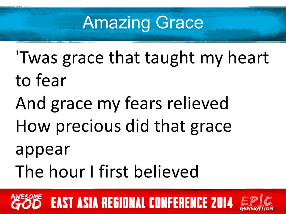 Amazing Grace 'Twas grace that taught my heart to fear And grace my fears relieved How precious did that grace appear The hour I first believed