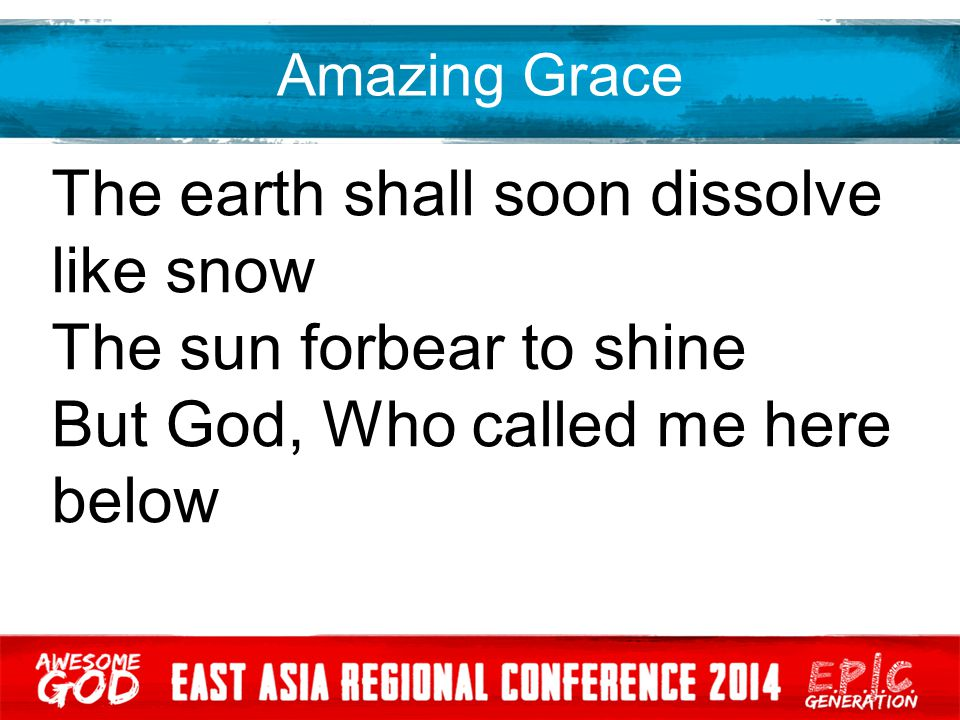 Amazing Grace The earth shall soon dissolve like snow The sun forbear to shine But God, Who called me here below
