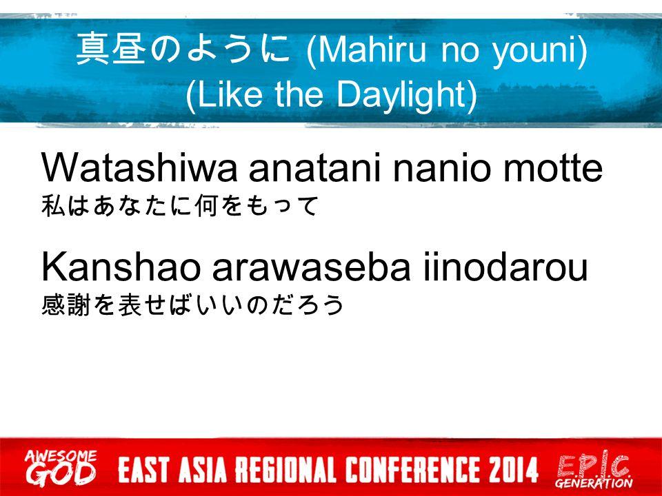 真昼のように (Mahiru no youni) (Like the Daylight) Mahiru no yooni kagayaki nagara 真昼のように輝きながら Anata no aio tsutaetai あなたの愛を伝えたい