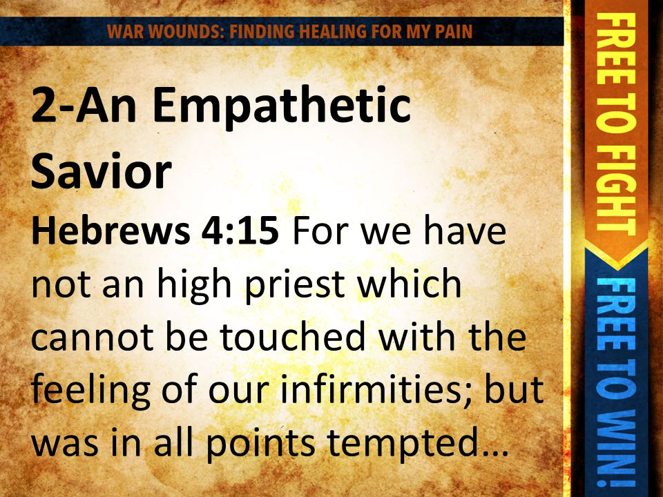 2-An Empathetic Savior Hebrews 4:15 For we have not an high priest which cannot be touched with the feeling of our infirmities; but was in all points