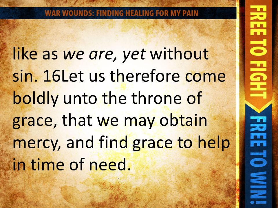 like as we are, yet without sin. 16Let us therefore come boldly unto the throne of grace, that we may obtain mercy, and find grace to help in time of