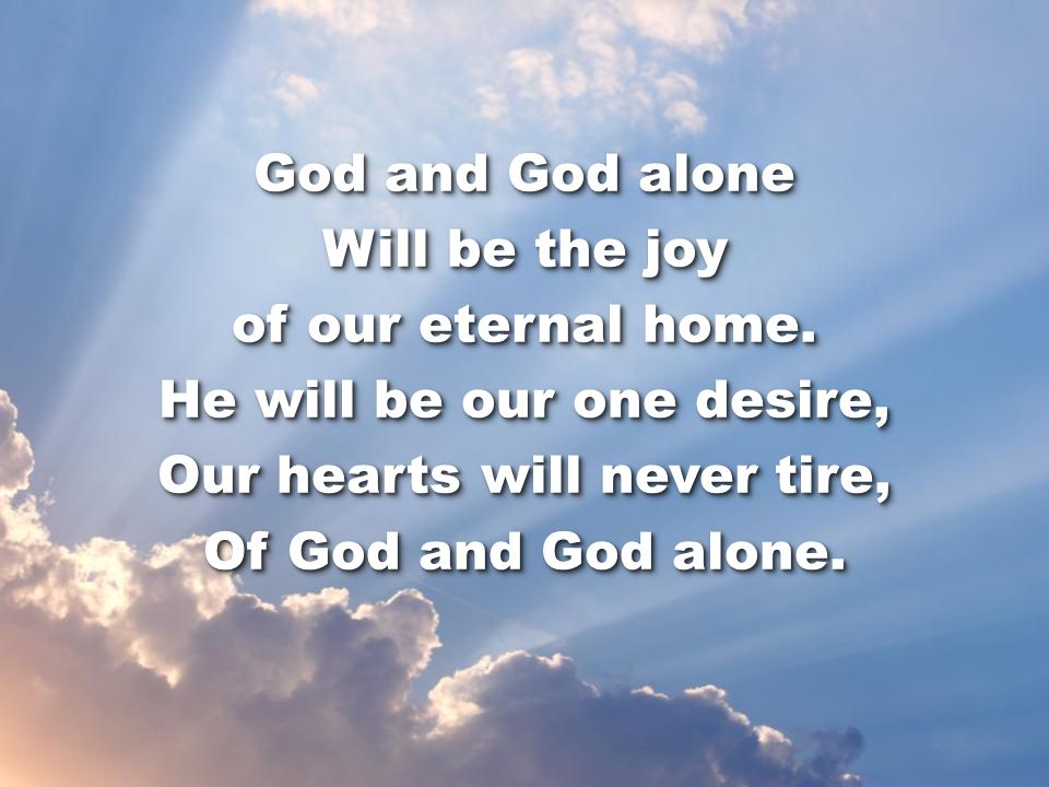 God and God alone Will be the joy of our eternal home.