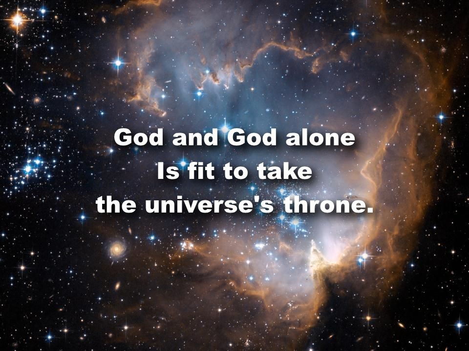 God and God alone Is fit to take the universe s throne.