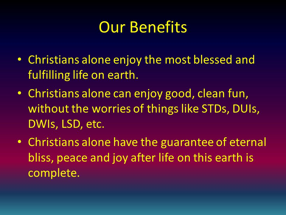 Our Benefits Christians alone enjoy the most blessed and fulfilling life on earth.