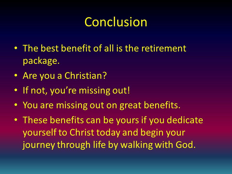 Conclusion The best benefit of all is the retirement package.