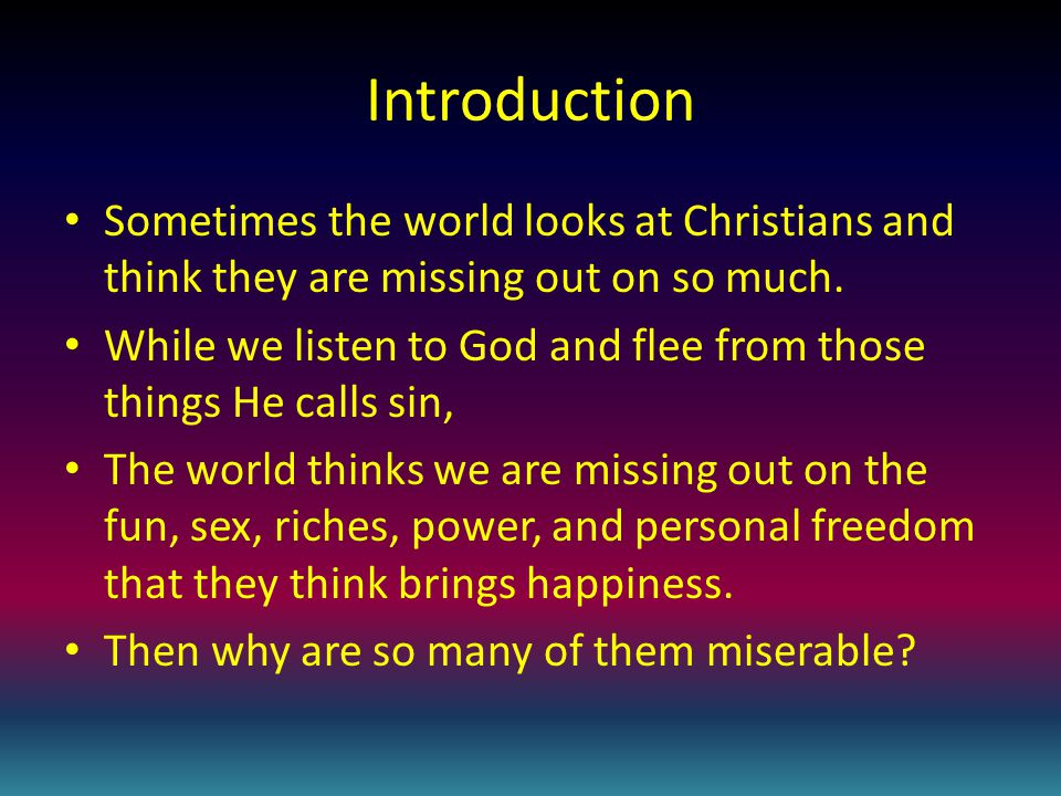 Introduction Sometimes the world looks at Christians and think they are missing out on so much.