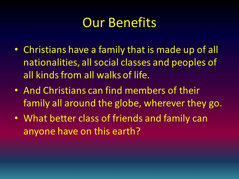 Our Benefits Christians have a family that is made up of all nationalities, all social classes and peoples of all kinds from all walks of life.
