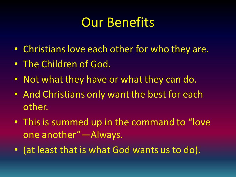 Our Benefits Christians love each other for who they are.