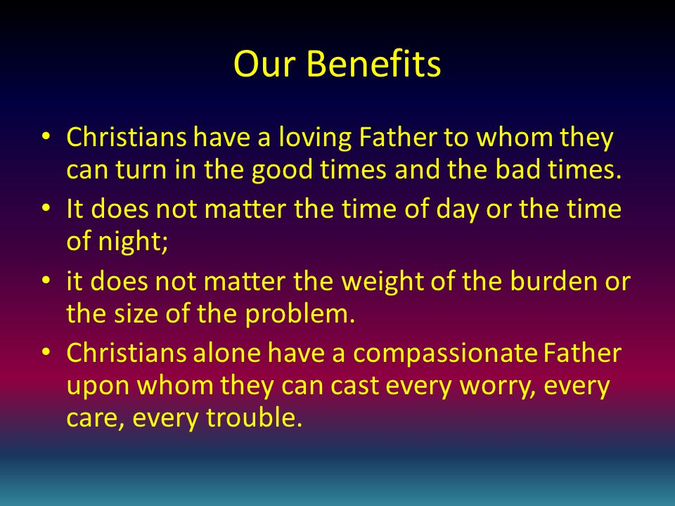 Our Benefits Christians have a loving Father to whom they can turn in the good times and the bad times.