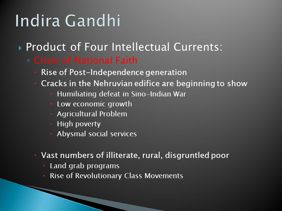  Product of Four Intellectual Currents: ◦ Crisis of National Faith  Rise of Post-Independence generation  Cracks in the Nehruvian edifice are beginning to show  Humiliating defeat in Sino-Indian War  Low economic growth  Agricultural Problem  High poverty  Abysmal social services  Vast numbers of illiterate, rural, disgruntled poor  Land grab programs  Rise of Revolutionary Class Movements