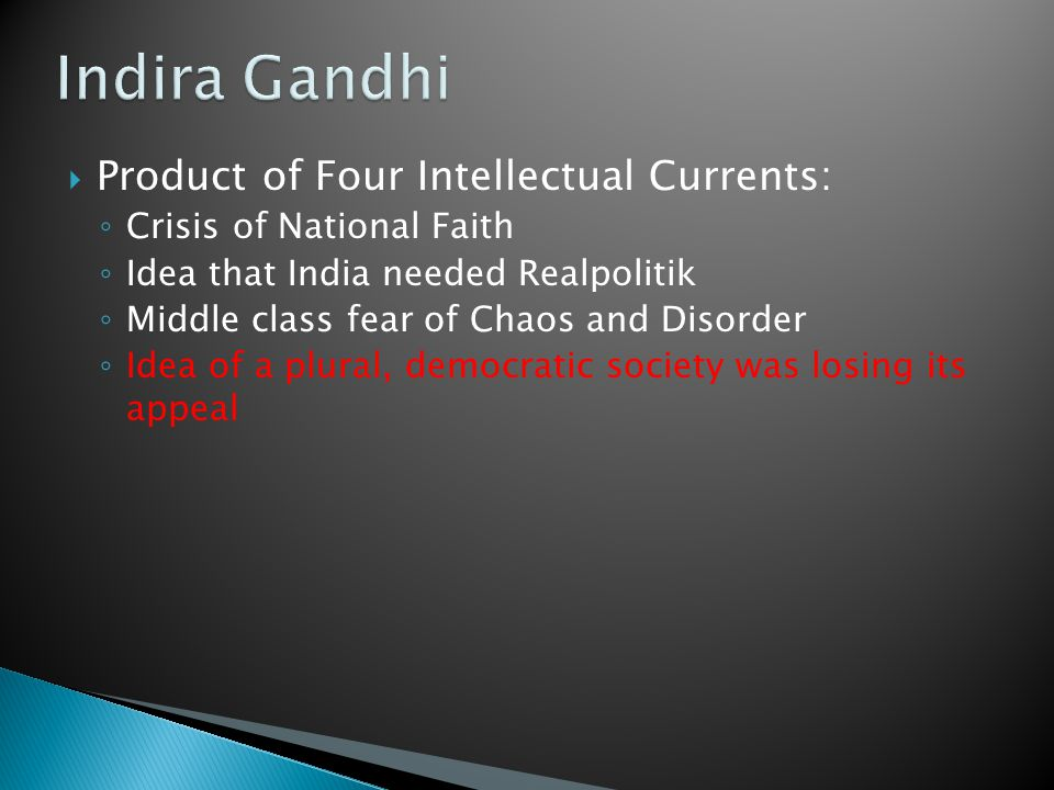 Product of Four Intellectual Currents: ◦ Crisis of National Faith ◦ Idea that India needed Realpolitik ◦ Middle class fear of Chaos and Disorder ◦ Idea of a plural, democratic society was losing its appeal