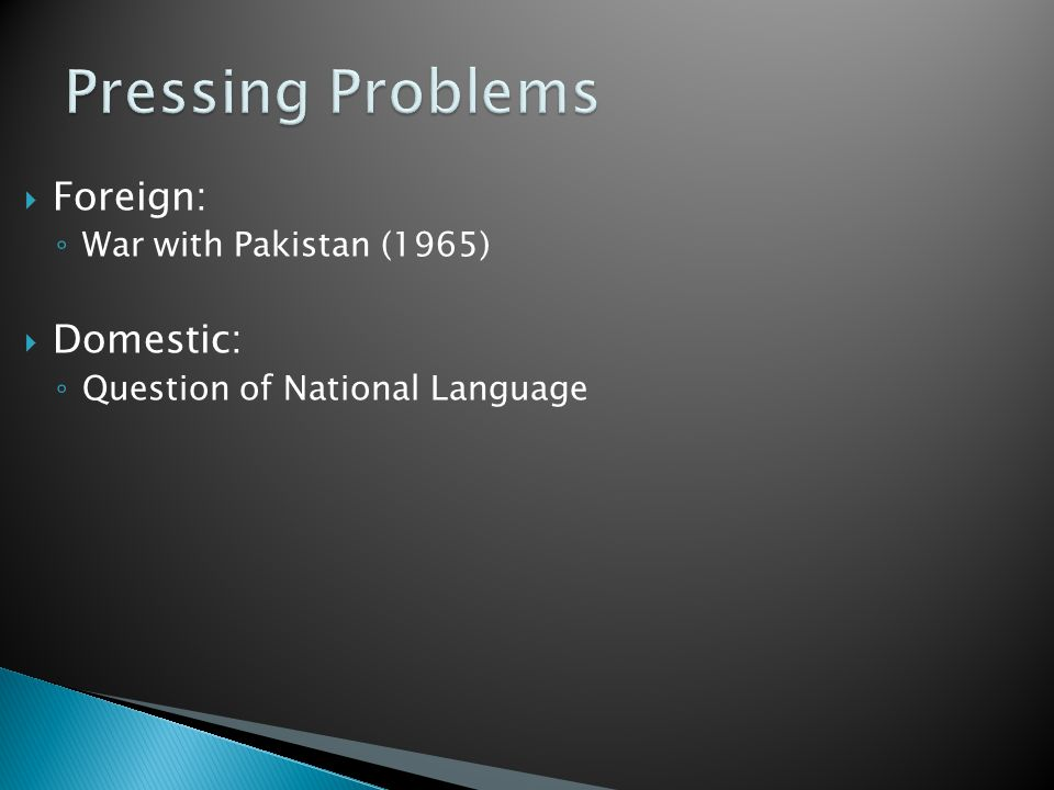  Foreign: ◦ War with Pakistan (1965)  Domestic: ◦ Question of National Language