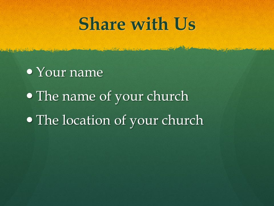 Share with Us Your name Your name The name of your church The name of your church The location of your church The location of your church
