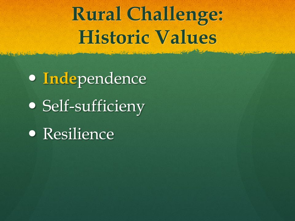 Rural Challenge: Historic Values Inde pendence Inde pendence Self-sufficieny Self-sufficieny Resilience Resilience