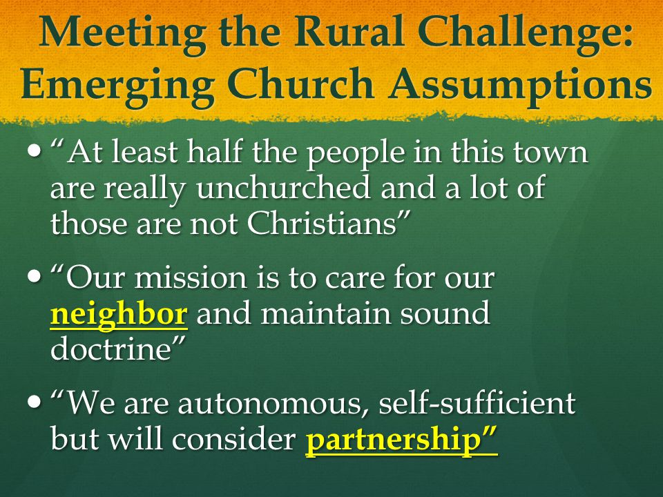 Meeting the Rural Challenge: Emerging Church Assumptions At least half the people in this town are really unchurched and a lot of those are not Christians At least half the people in this town are really unchurched and a lot of those are not Christians Our mission is to care for our neighbor and maintain sound doctrine Our mission is to care for our neighbor and maintain sound doctrine We are autonomous, self-sufficient but will consider partnership We are autonomous, self-sufficient but will consider partnership
