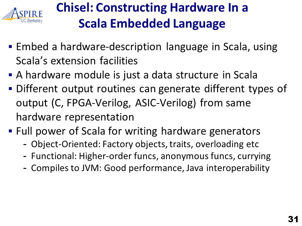 UC Berkeley Chisel: Constructing Hardware In a Scala Embedded Language  Embed a hardware-description language in Scala, using Scala's extension facilities  A hardware module is just a data structure in Scala  Different output routines can generate different types of output (C, FPGA-Verilog, ASIC-Verilog) from same hardware representation  Full power of Scala for writing hardware generators -Object-Oriented: Factory objects, traits, overloading etc -Functional: Higher-order funcs, anonymous funcs, currying -Compiles to JVM: Good performance, Java interoperability 31