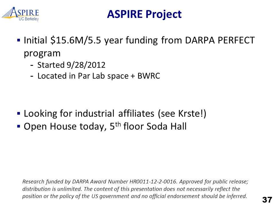 UC Berkeley ASPIRE Project  Initial $15.6M/5.5 year funding from DARPA PERFECT program -Started 9/28/2012 -Located in Par Lab space + BWRC  Looking for industrial affiliates (see Krste!)  Open House today, 5 th floor Soda Hall 37 Research funded by DARPA Award Number HR0011-12-2-0016.