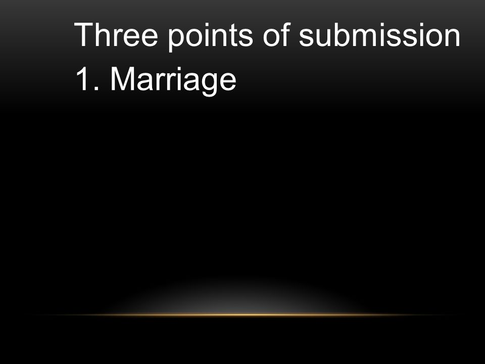 Three points of submission 1. Marriage