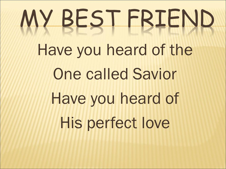 Have you heard of the One called Savior Have you heard of His perfect love