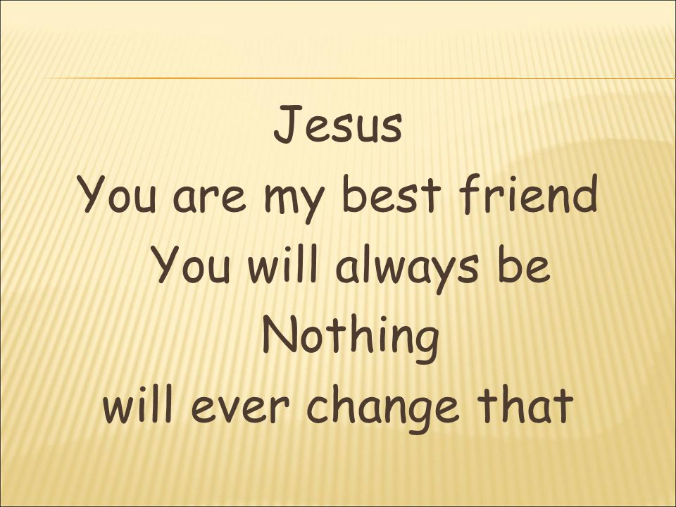 Jesus You are my best friend You will always be Nothing will ever change that