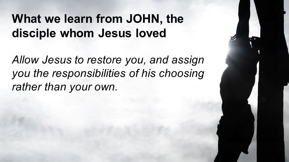 What we learn from JOHN, the disciple whom Jesus loved Allow Jesus to restore you, and assign you the responsibilities of his choosing rather than you