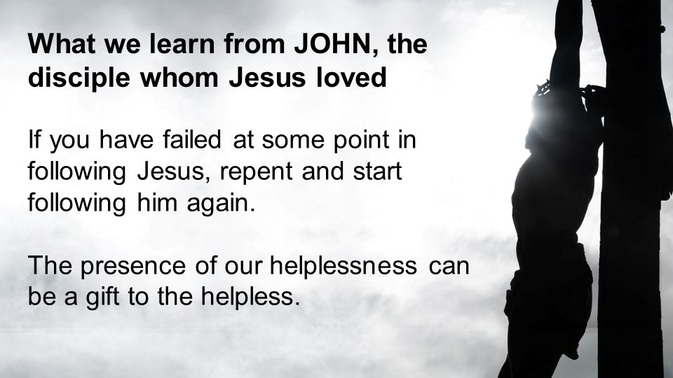 What we learn from JOHN, the disciple whom Jesus loved If you have failed at some point in following Jesus, repent and start following him again. The