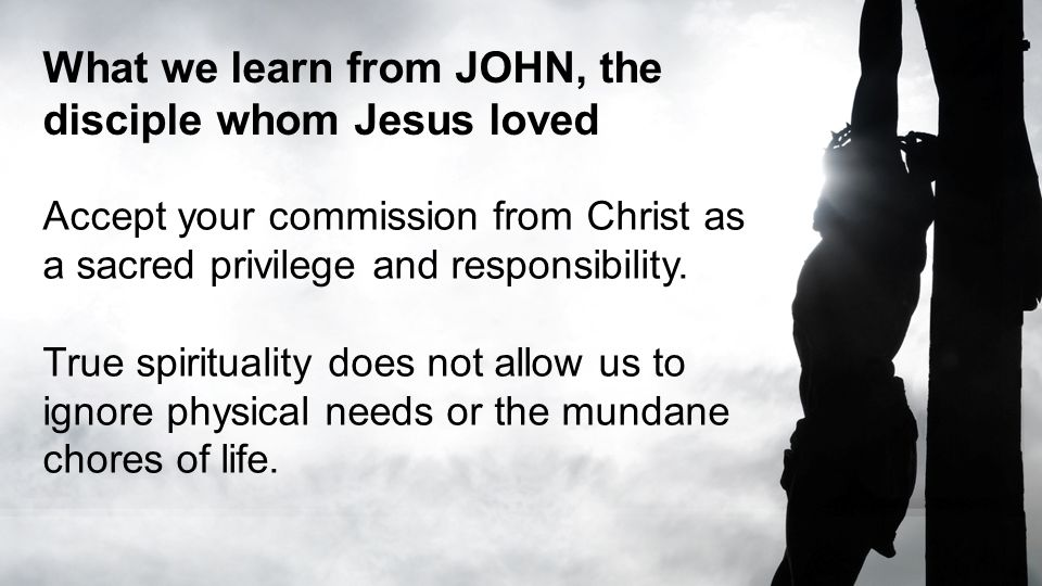 What we learn from JOHN, the disciple whom Jesus loved Accept your commission from Christ as a sacred privilege and responsibility. True spirituality