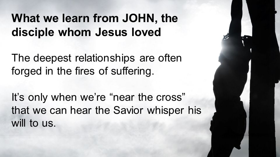 What we learn from JOHN, the disciple whom Jesus loved The deepest relationships are often forged in the fires of suffering.