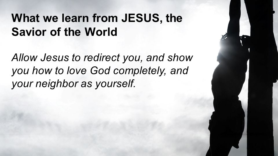 What we learn from JESUS, the Savior of the World Allow Jesus to redirect you, and show you how to love God completely, and your neighbor as yourself.