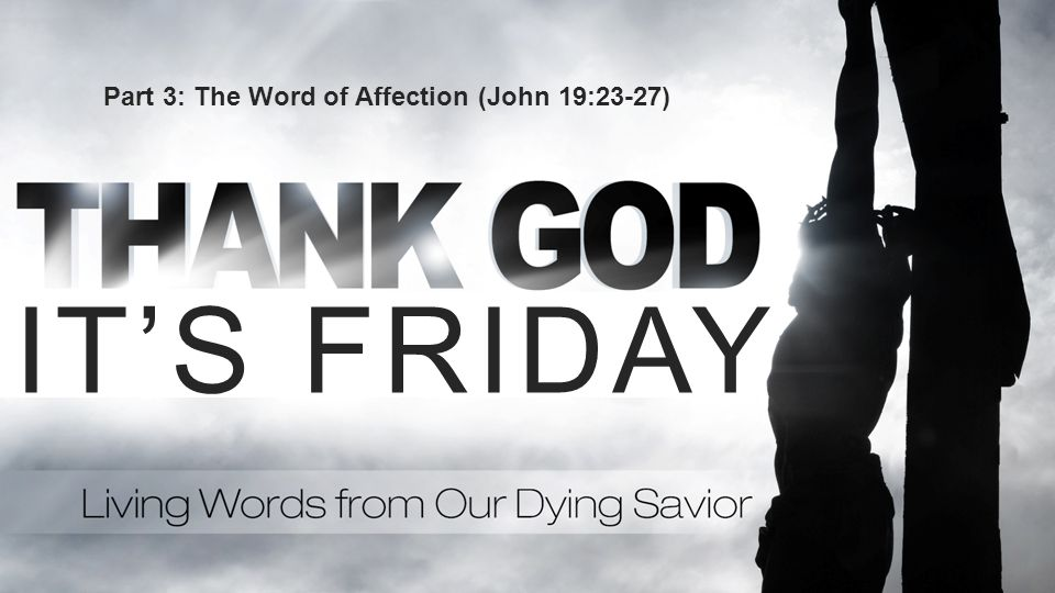 Part 3: The Word of Affection (John 19:23-27)