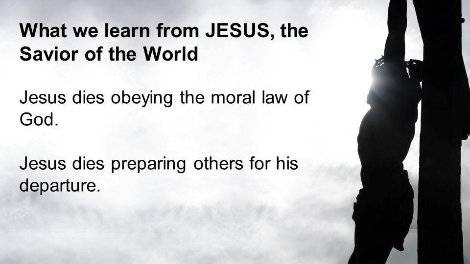 What we learn from JESUS, the Savior of the World Jesus dies obeying the moral law of God.