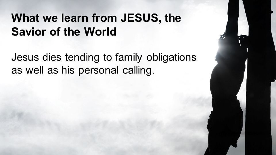 What we learn from JESUS, the Savior of the World Jesus dies tending to family obligations as well as his personal calling.