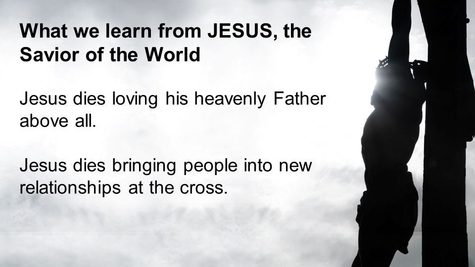 What we learn from JESUS, the Savior of the World Jesus dies loving his heavenly Father above all.