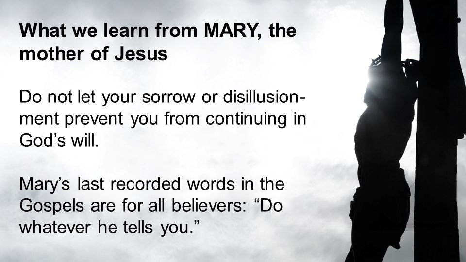 What we learn from MARY, the mother of Jesus Do not let your sorrow or disillusion- ment prevent you from continuing in God's will. Mary's last record