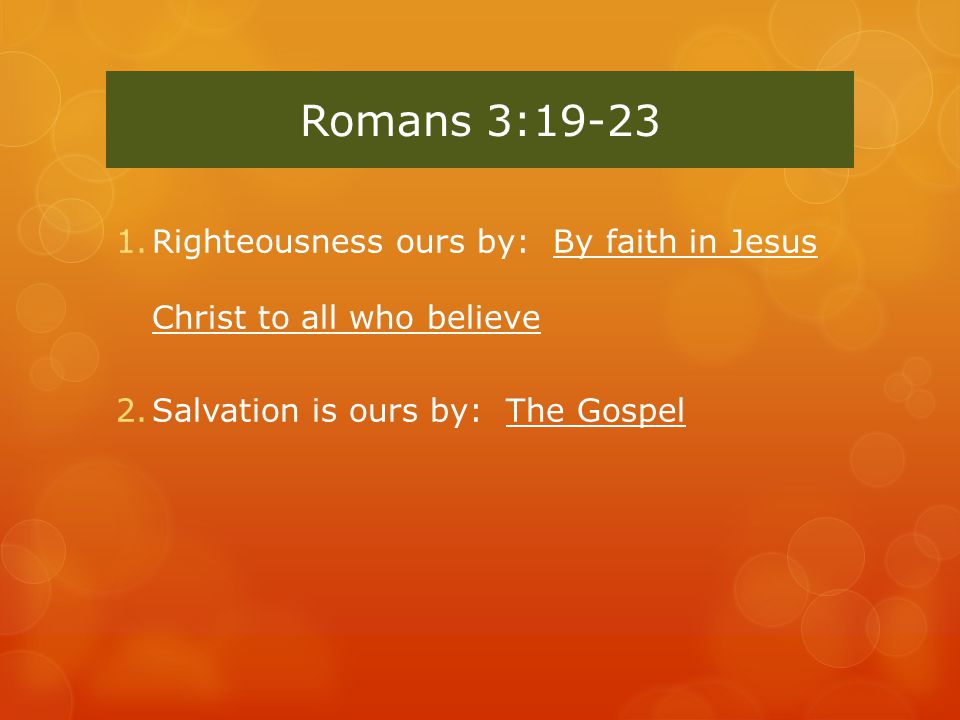 Romans 3:19-23 1.Righteousness ours by: By faith in Jesus Christ to all who believe 2.Salvation is ours by: The Gospel