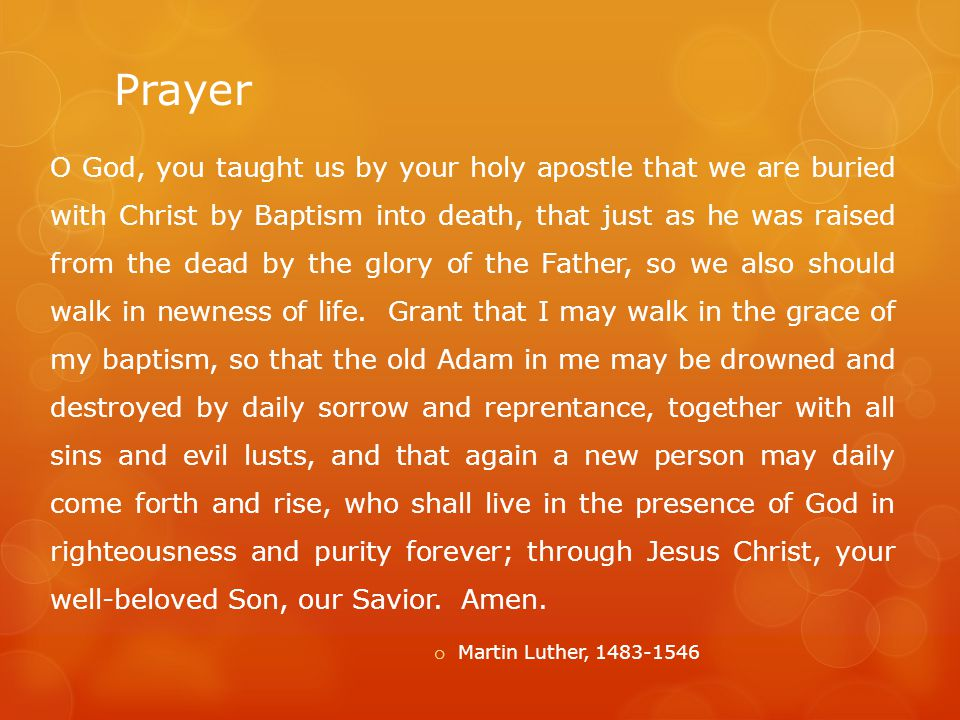 Prayer O God, you taught us by your holy apostle that we are buried with Christ by Baptism into death, that just as he was raised from the dead by the glory of the Father, so we also should walk in newness of life.
