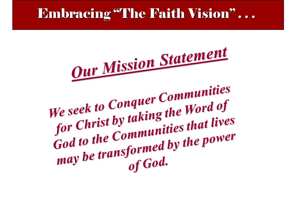 Our Mission Statement We seek to Conquer Communities for Christ by taking the Word of God to the Communities that lives may be transformed by the power of God.
