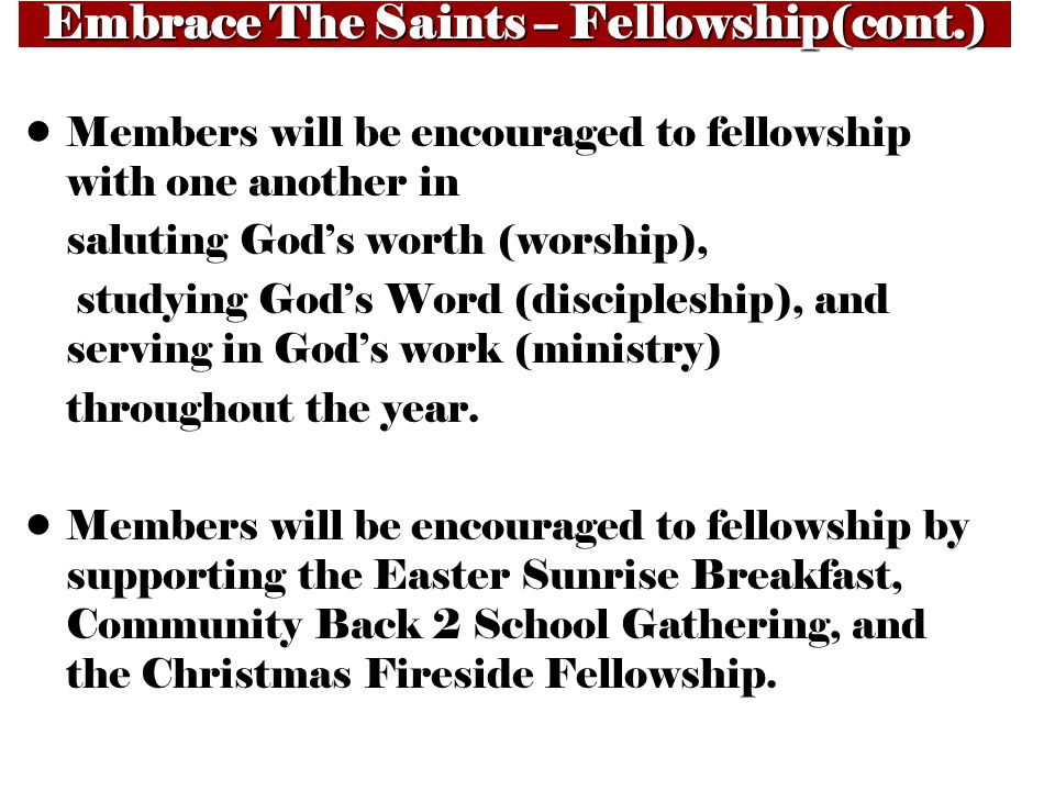 Embrace The Saints – Fellowship(cont.) Members will be encouraged to fellowship with one another in saluting God's worth (worship), studying God's Word (discipleship), and serving in God's work (ministry) throughout the year.