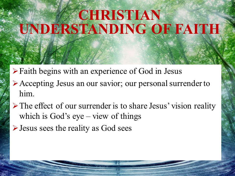 CHRISTIAN UNDERSTANDING OF FAITH  Faith begins with an experience of God in Jesus  Accepting Jesus an our savior; our personal surrender to him.  T