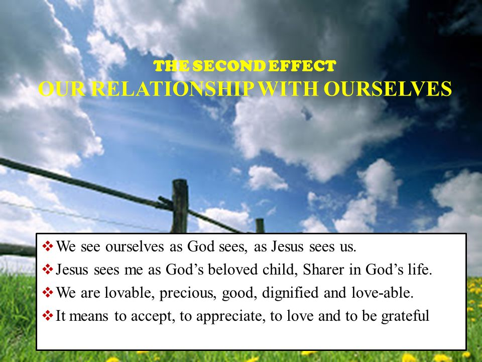 THE SECOND EFFECT OUR RELATIONSHIP WITH OURSELVES  We see ourselves as God sees, as Jesus sees us.  Jesus sees me as God's beloved child, Sharer in