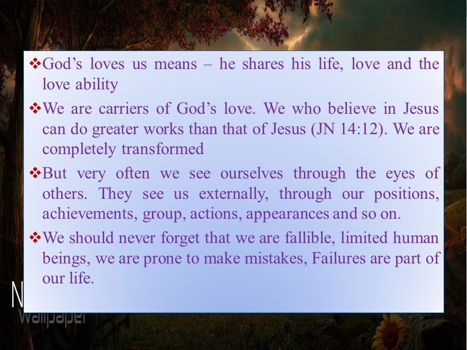  God's loves us means – he shares his life, love and the love ability  We are carriers of God's love.