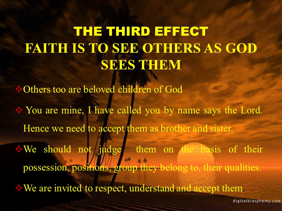 THE THIRD EFFECT FAITH IS TO SEE OTHERS AS GOD SEES THEM  Others too are beloved children of God  You are mine, I have called you by name says the Lord.