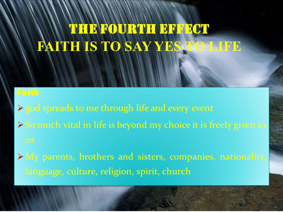 THE FOURTH EFFECT FAITH IS TO SAY YES TO LIFE Faith  god spreads to me through life and every event  So much vital in life is beyond my choice it is freely given to us  My parents, brothers and sisters, companies, nationality, language, culture, religion, spirit, church Faith  god spreads to me through life and every event  So much vital in life is beyond my choice it is freely given to us  My parents, brothers and sisters, companies, nationality, language, culture, religion, spirit, church