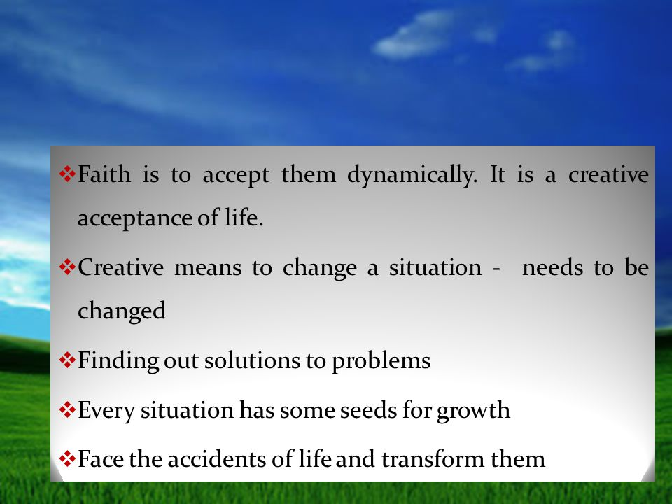  Faith is to accept them dynamically. It is a creative acceptance of life.  Creative means to change a situation - needs to be changed  Finding out