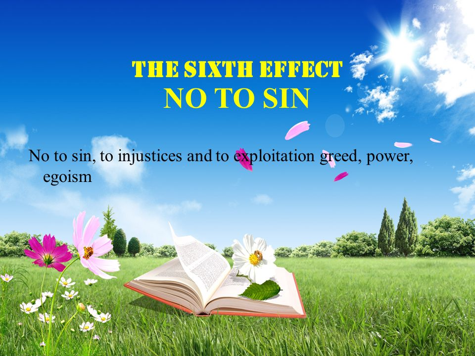 THE Sixth EFFECT NO TO SIN No to sin, to injustices and to exploitation greed, power, egoism