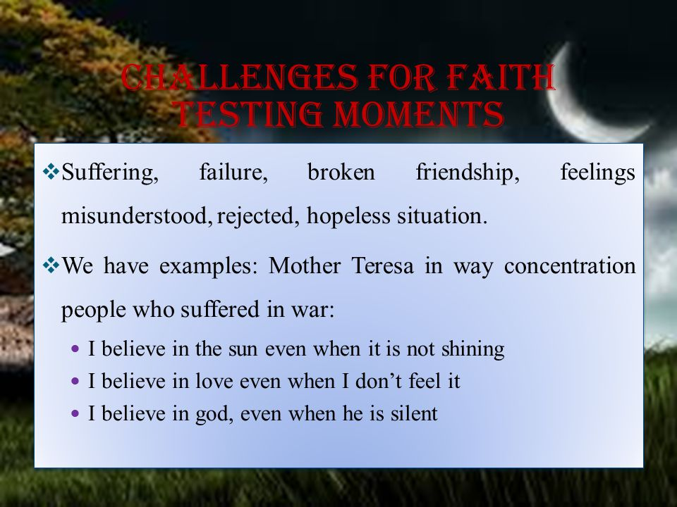 Challenges for faith testing moments  Suffering, failure, broken friendship, feelings misunderstood, rejected, hopeless situation.