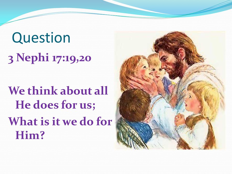 Question 3 Nephi 17:19,20 We think about all He does for us; What is it we do for Him?