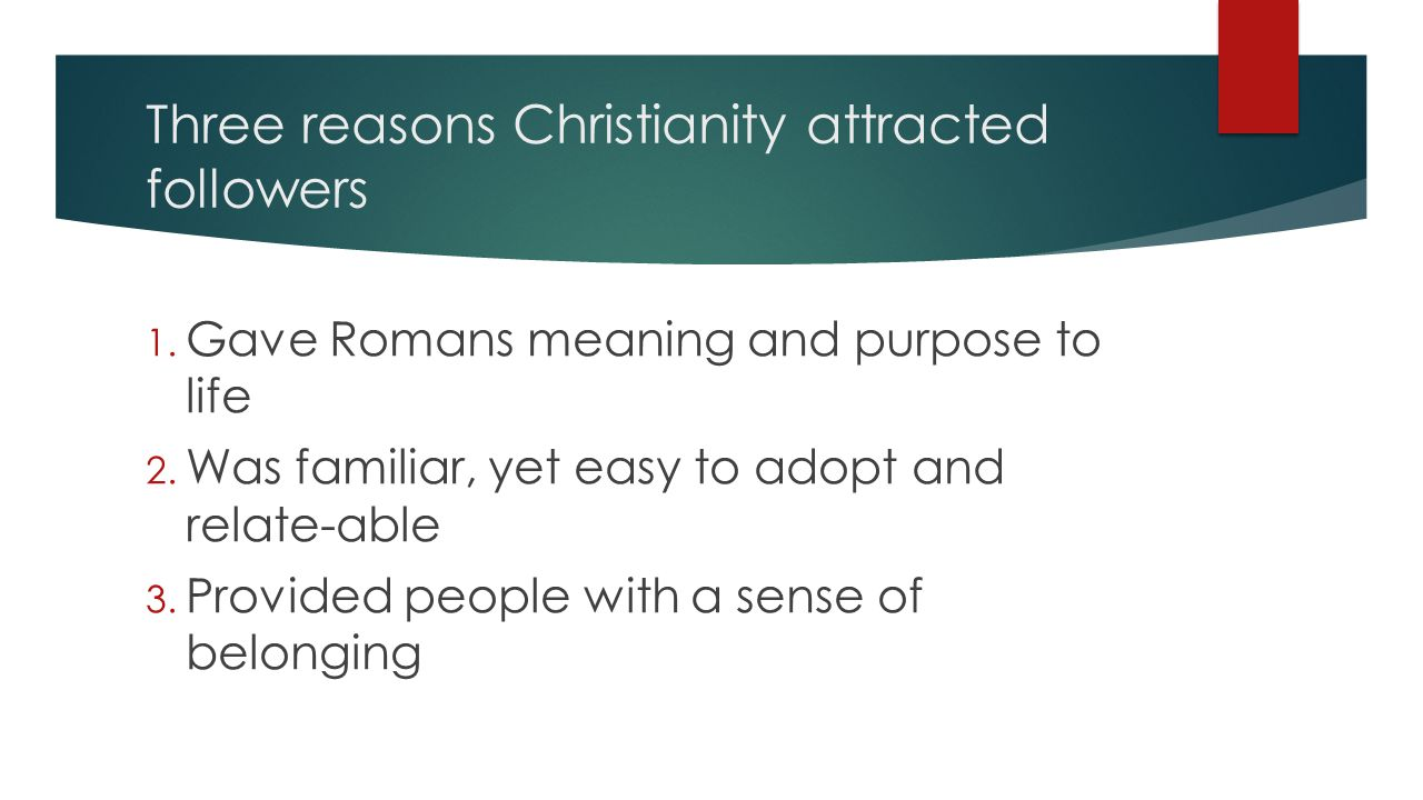 Three reasons Christianity attracted followers 1. Gave Romans meaning and purpose to life 2.