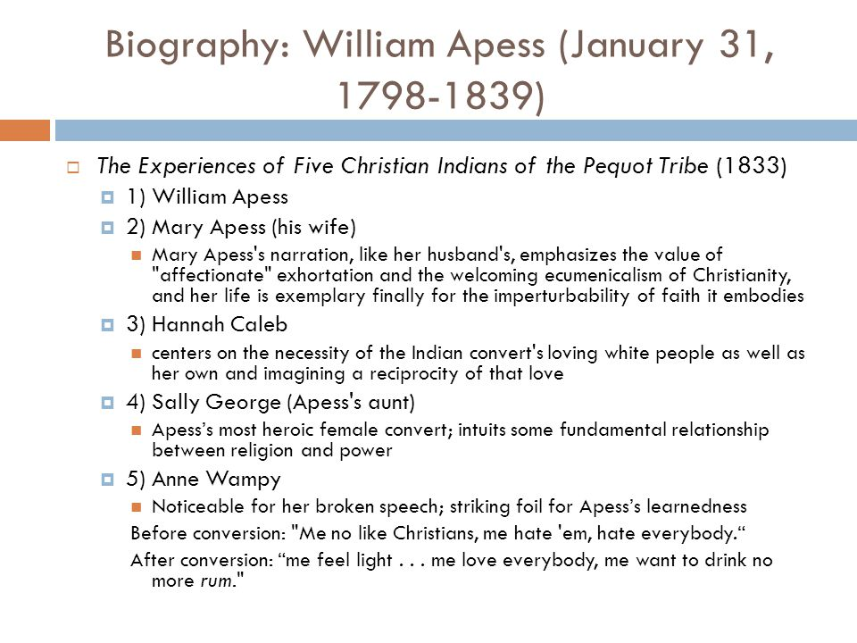 Biography: William Apess (January 31, 1798-1839)  The Experiences of Five Christian Indians of the Pequot Tribe (1833)  1) William Apess  2) Mary Apess (his wife) Mary Apess s narration, like her husband s, emphasizes the value of affectionate exhortation and the welcoming ecumenicalism of Christianity, and her life is exemplary finally for the imperturbability of faith it embodies  3) Hannah Caleb centers on the necessity of the Indian convert s loving white people as well as her own and imagining a reciprocity of that love  4) Sally George (Apess s aunt) Apess's most heroic female convert; intuits some fundamental relationship between religion and power  5) Anne Wampy Noticeable for her broken speech; striking foil for Apess's learnedness Before conversion: Me no like Christians, me hate em, hate everybody. After conversion: me feel light...