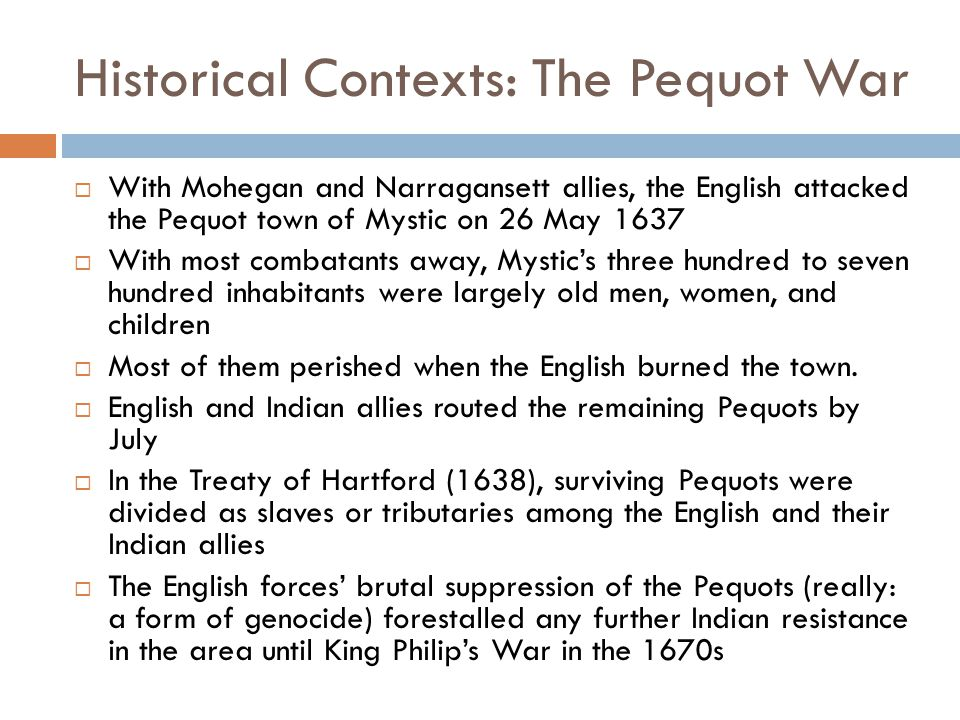Historical Contexts: The Pequot War  With Mohegan and Narragansett allies, the English attacked the Pequot town of Mystic on 26 May 1637  With most combatants away, Mystic's three hundred to seven hundred inhabitants were largely old men, women, and children  Most of them perished when the English burned the town.